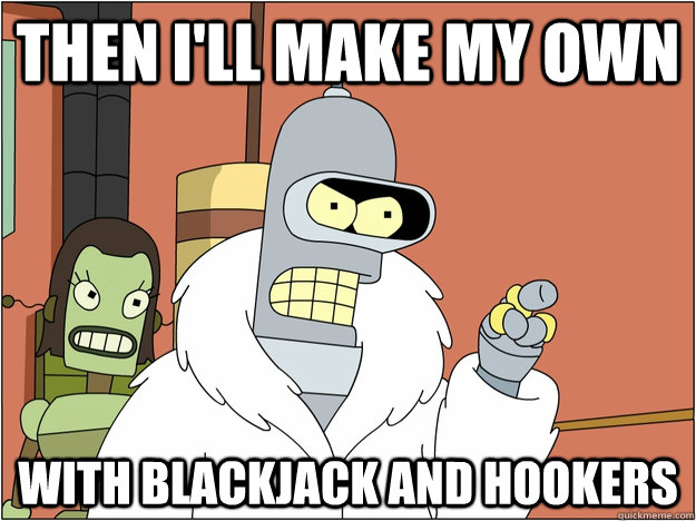 then I'll make my own with Blackjack and hookers