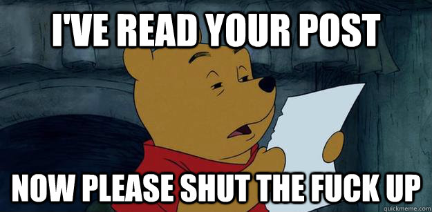 I've read your post now please shut the fuck up  Pooh Bear