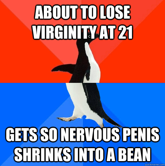 About to lose virginity at 21 Gets so nervous penis shrinks into a bean - About to lose virginity at 21 Gets so nervous penis shrinks into a bean  Socially Awesome Awkward Penguin