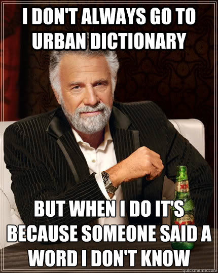 I don't always go to urban dictionary but when I do it's because someone said a word I don't know - I don't always go to urban dictionary but when I do it's because someone said a word I don't know  The Most Interesting Man In The World