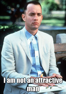 I am not an attractive man -  I am not an attractive man  forest gump