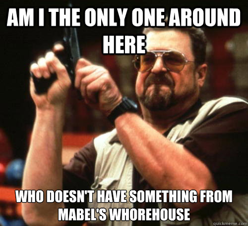 Am i the only one around here who doesn't have something from Mabel's Whorehouse - Am i the only one around here who doesn't have something from Mabel's Whorehouse  Am I The Only One Around Here