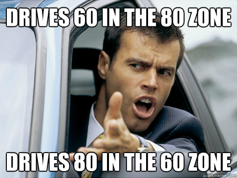 Drives 60 in the 80 zone Drives 80 in the 60 zone  Asshole driver