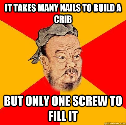 It takes many nails to build a crib But only one screw to fill it - It takes many nails to build a crib But only one screw to fill it  Confucius says