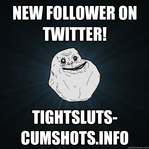 new follower on twitter! tightsluts-cumshots.info - new follower on twitter! tightsluts-cumshots.info  Forever Alone