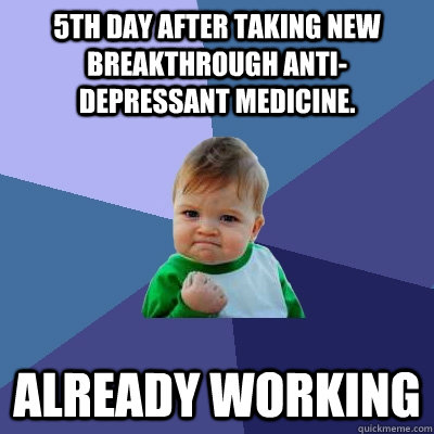 5th day after taking new breakthrough anti-depressant medicine. Already working - 5th day after taking new breakthrough anti-depressant medicine. Already working  Success Kid