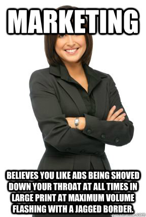 marketing believes you like ads being shoved down your throat at all times in large print at maximum volume flashing with a jagged border.