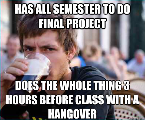 Has all semester to do final project Does the whole thing 3 hours before class with a hangover  Lazy College Senior