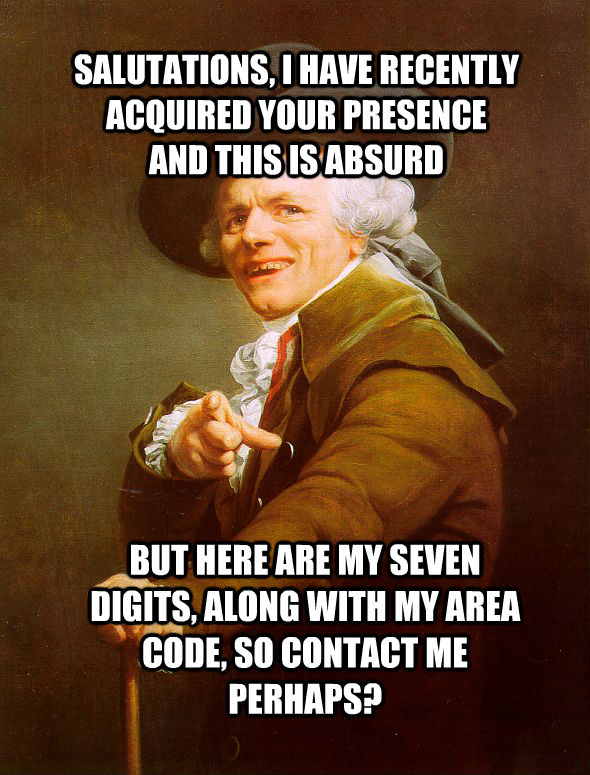 SALUTATIONS, I HAVE RECENTLY ACQUIRED YOUR PRESENCE AND THIS IS ABSURD BUT HERE ARE MY SEVEN DIGITS, ALONG WITH MY AREA CODE, SO CONTACT ME PERHAPS?  - SALUTATIONS, I HAVE RECENTLY ACQUIRED YOUR PRESENCE AND THIS IS ABSURD BUT HERE ARE MY SEVEN DIGITS, ALONG WITH MY AREA CODE, SO CONTACT ME PERHAPS?   Joseph Ducreux