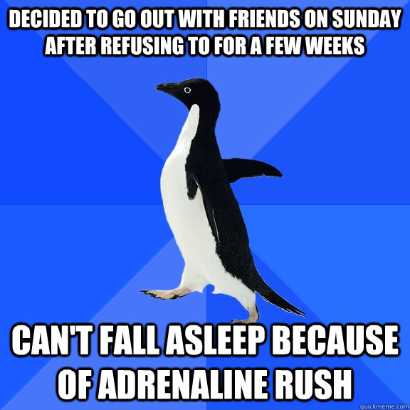 Decided to go out with friends on Sunday after refusing to for a few weeks Can't fall asleep because of adrenaline rush  - Decided to go out with friends on Sunday after refusing to for a few weeks Can't fall asleep because of adrenaline rush   Socially Awkward Penguin