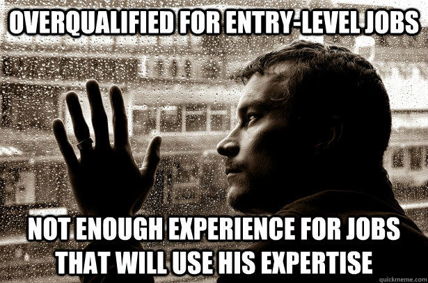 Overqualified for entry-level jobs Not enough experience for jobs that will use his expertise