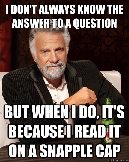 I don't always know the answer to a question But when i do, it's because i read it on a snapple cap  The Most Interesting Man In The World