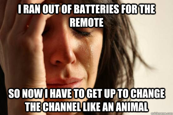I ran out of batteries for the remote so now I have to get up to change the channel like an animal - I ran out of batteries for the remote so now I have to get up to change the channel like an animal  First World Problems