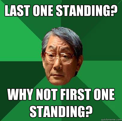 Last one standing? why not first one standing? - Last one standing? why not first one standing?  High Expectations Asian Father