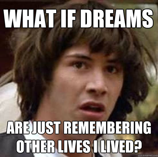 what if dreams are just remembering other lives i lived? - what if dreams are just remembering other lives i lived?  conspiracy keanu