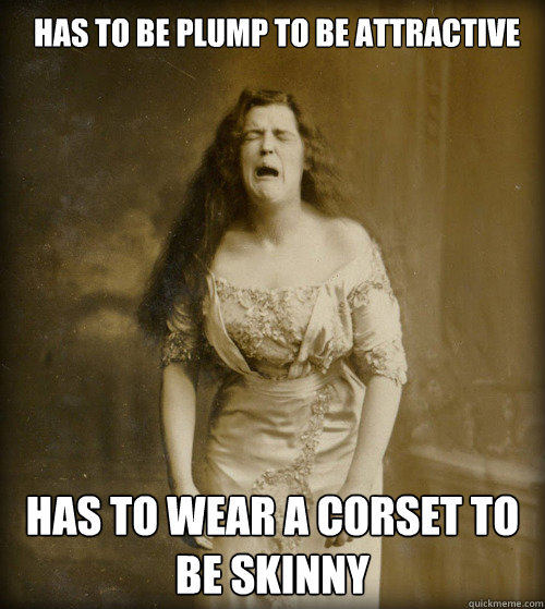 Has to be plump to be attractive Has to wear a corset to be skinny - Has to be plump to be attractive Has to wear a corset to be skinny  1890s Problems