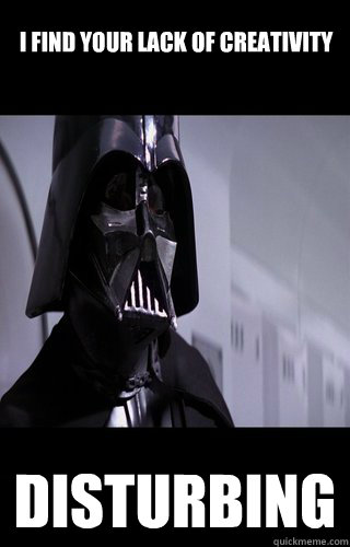 I find your lack of creativity disturbing - I find your lack of creativity disturbing  Darth Vader