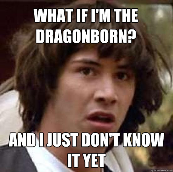 What if i'm the dragonborn? and i just don't know it yet - What if i'm the dragonborn? and i just don't know it yet  conspiracy keanu