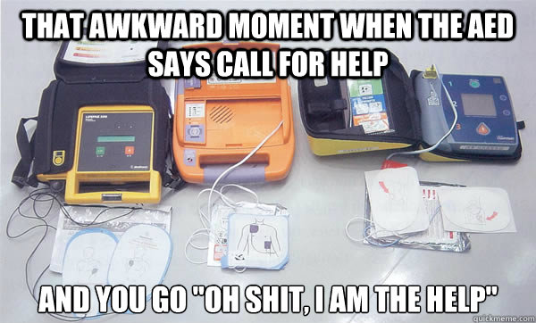 That awkward moment when the AED says call for help And you go
