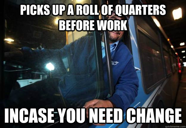 Picks up a roll of quarters before work Incase you need change - Picks up a roll of quarters before work Incase you need change  Good Guy Bus Driver