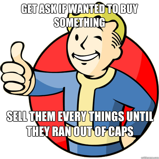 Get ask if wanted to buy something Sell them every things until they ran out of caps Caption 3 goes here