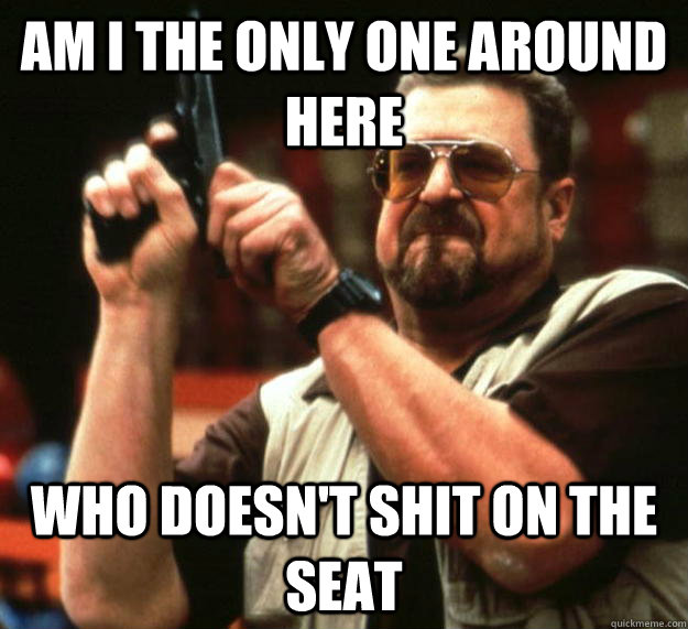 am I the only one around here Who doesn't shit on the seat - am I the only one around here Who doesn't shit on the seat  Angry Walter