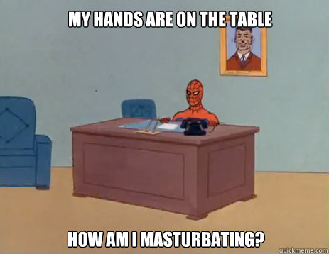 My hands are on the table How am I masturbating? - My hands are on the table How am I masturbating?  masturbating spiderman