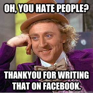 Oh, you hate people? Thankyou for writing that on facebook. - Oh, you hate people? Thankyou for writing that on facebook.  Condescending Wonka