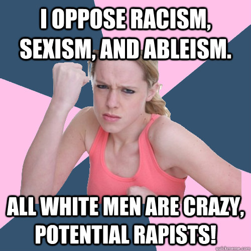 I oppose racism, sexism, and ableism. All white men are crazy, potential rapists!