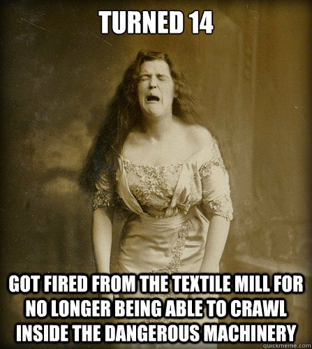Turned 14 got fired from the textile mill for no longer being able to crawl inside the dangerous machinery