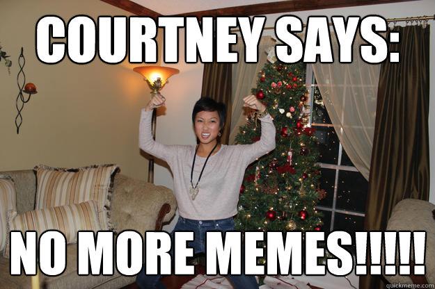 1c17bfa17c5690f64a4773abdf93bd626b3022ba9a421495d9a419dea60e9653 courtney says no more memes!!!!! u mad courtney quickmeme,Courtney Memes