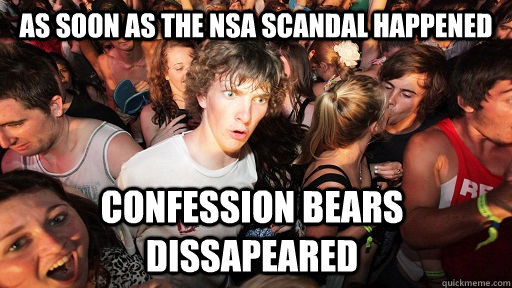 as soon as the NSA scandal happened confession bears dissapeared - as soon as the NSA scandal happened confession bears dissapeared  Sudden Clarity Clarence