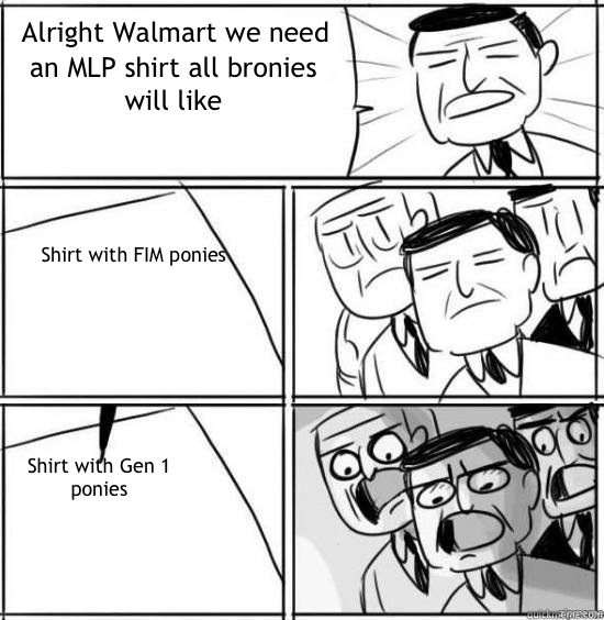 Alright Walmart we need an MLP shirt all bronies will like Shirt with FIM ponies Shirt with Gen 1 ponies - Alright Walmart we need an MLP shirt all bronies will like Shirt with FIM ponies Shirt with Gen 1 ponies  alright gentlemen