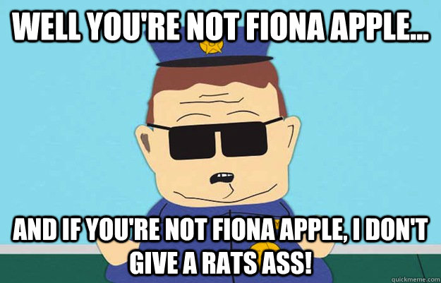 Well you're not fiona apple... And if you're not fiona apple, I don't give a rats ass! - Well you're not fiona apple... And if you're not fiona apple, I don't give a rats ass!  Officer Barbrady