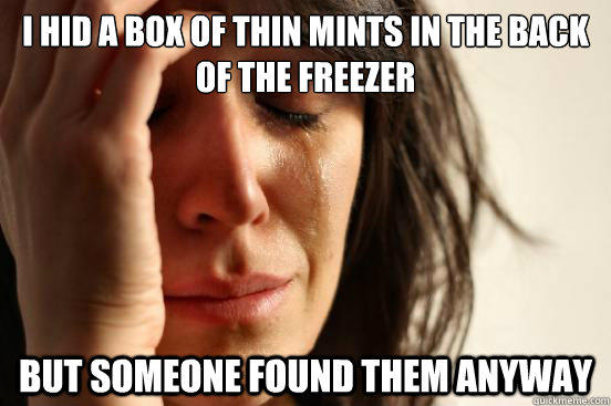 i hid a box of thin mints in the back of the freezer but someone found them anyway - i hid a box of thin mints in the back of the freezer but someone found them anyway  First World Problems