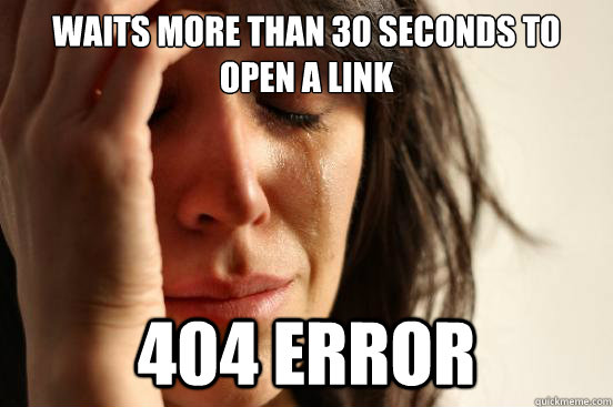 Waits more than 30 seconds to open a link 404 error  First World Problems