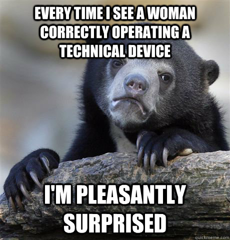 Every time I see a woman correctly operating a technical device I'm pleasantly surprised - Every time I see a woman correctly operating a technical device I'm pleasantly surprised  confessionbear