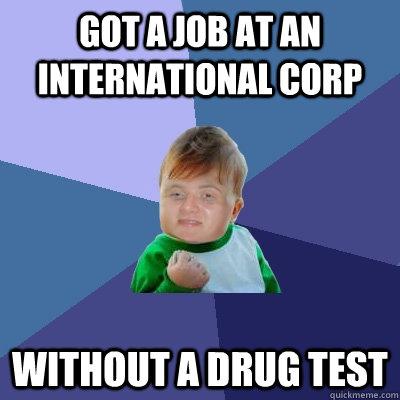Got a job at an international corp without a drug test