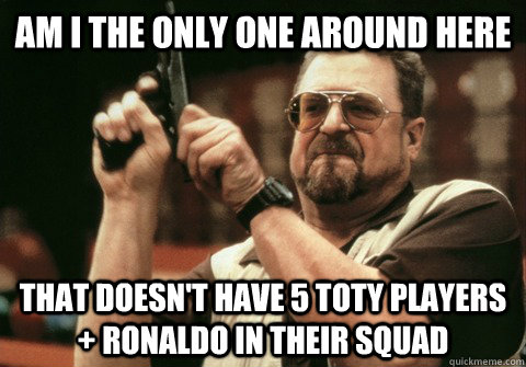 Am I the only one around here That doesn't have 5 TOTY players + Ronaldo in their squad - Am I the only one around here That doesn't have 5 TOTY players + Ronaldo in their squad  Am I the only one