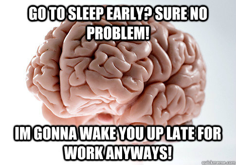 Go to sleep early? Sure no problem! Im gonna wake you up late for work anyways!  Scumbag Brain