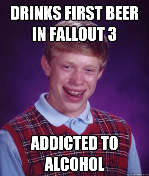 Drinks first beer in Fallout 3 Addicted to Alcohol - Drinks first beer in Fallout 3 Addicted to Alcohol  Bad Luck Brian