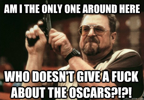 Am I the only one around here who doesn't give a fuck about the Oscars?!?! - Am I the only one around here who doesn't give a fuck about the Oscars?!?!  Am I the only one