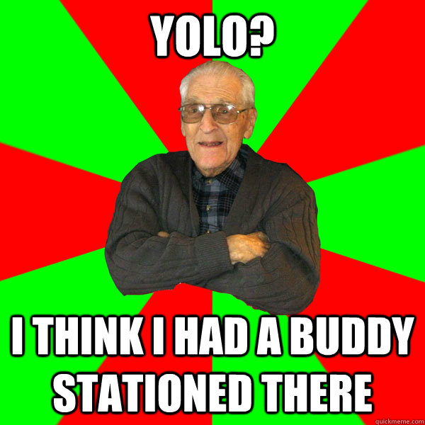 yolo? i think i had a buddy stationed there - yolo? i think i had a buddy stationed there  Bachelor Grandpa