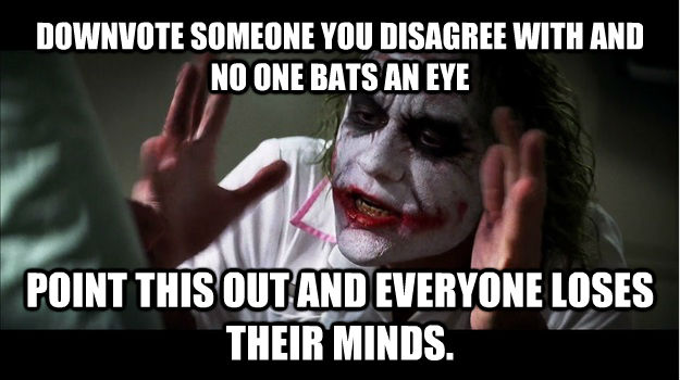 DOWNVOTE SOMEONE YOU DISAGREE WITH AND NO ONE BATS AN EYE POINT THIS OUT AND EVERYONE LOSES THEIR MINDS. - DOWNVOTE SOMEONE YOU DISAGREE WITH AND NO ONE BATS AN EYE POINT THIS OUT AND EVERYONE LOSES THEIR MINDS.  Joker Mind Loss