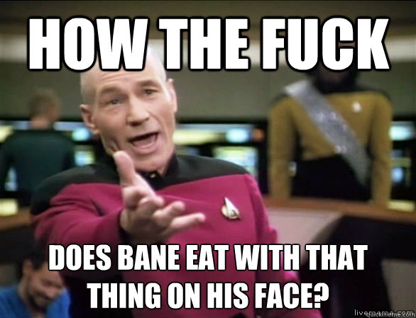 How the fuck Does Bane eat with that thing on his face? - How the fuck Does Bane eat with that thing on his face?  Annoyed Picard HD