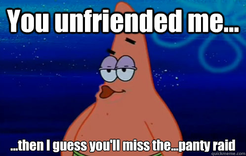 You unfriended me... ...then I guess you'll miss the...panty raid