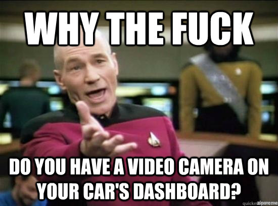 Why the fuck Do you have a video camera on your car's dashboard? - Why the fuck Do you have a video camera on your car's dashboard?  Annoyed Picard HD