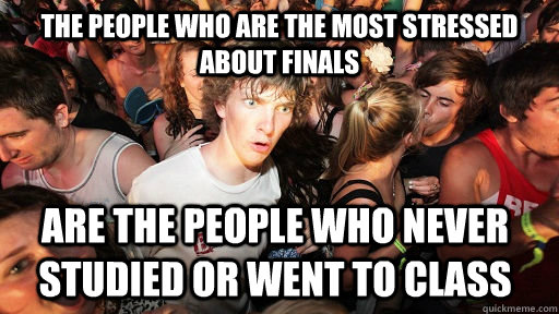 The people who are the most stressed about finals are the people who never studied or went to class - The people who are the most stressed about finals are the people who never studied or went to class  Sudden Clarity Clarence
