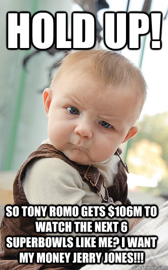 Hold up! So Tony romo gets $106M to watch the next 6 Superbowls like me? I want my money Jerry jones!!!