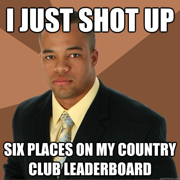 I just shot up six places on my country club leaderboard - I just shot up six places on my country club leaderboard  Successful Black Man